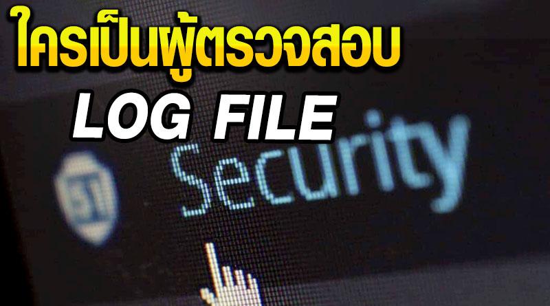 Log File - ใครเป็นผู้ตรวจสอบ
