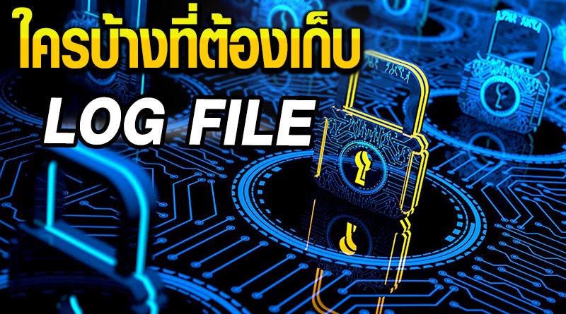 Log File - ใครบ้างที่ต้องเก็บ